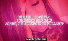 He said I love you. I sneezed and said Sorry, I'm allergic to bullshit.