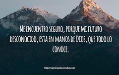 Me encuentro seguro, porque mi futuro desconocido, esta en manos de Dios, que todo lo conoce.