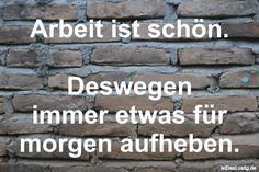 Arbeit ist schön. Deswegen immer etwas für morgen aufheben. ... gefunden auf https://www.istdaslustig.de/spruch/729 #lustig #sprüche #fun #spass