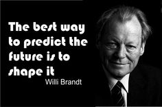 The best way to predict the future is to shape it ~Willi Brandt