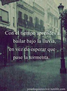 Con el tiempo aprendes a bailar bajo la lluvia, en vez de esperar que pase la tormenta.