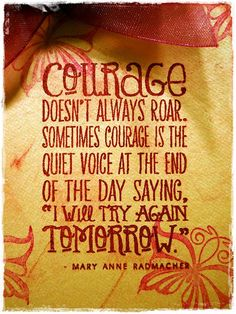 Courage doesn't always roar. Sometimes courage is the quiet voice at the end of the day saying I will try again tomorrow.