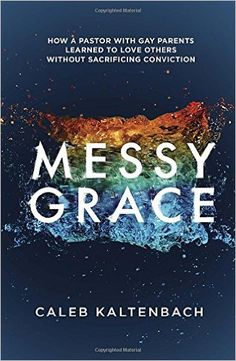 Messy Grace: How a Pastor with Gay Parents Learned to Love Others Without Sacrificing Conviction: Caleb Kaltenbach: 9781601427366: Amazon.com: Books