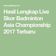 Hasil Lengkap Live Skor Badminton Asia Championship 2017 Terbaru
