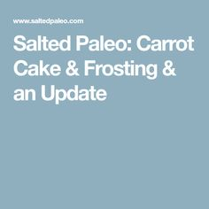 Salted Paleo: Carrot Cake & Frosting & an Update
