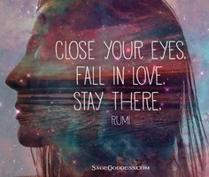 Close your eyes. Fall in love. Stay there. - Rumi