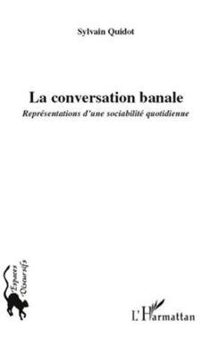 La conversation banale : représentations d'une sociabilité quotidienne / Sylvain Quidot - Paris : L'Harmattan, cop. 2011