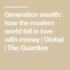 Generation wealth: how the modern world fell in love with money | Global | The Guardian