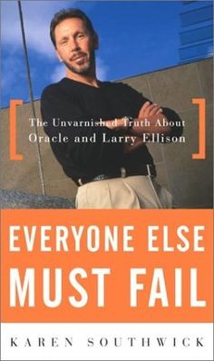 Everyone Else Must Fail: The Unvarnished Truth About Oracle and Larry Ellison by Karen Southwick