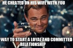 he cheated on his pregnant wife with you and you think he's a loyal man? have fun with that