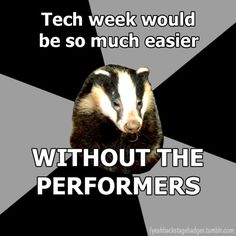 """Backstage badger"" Tech week would be so much easier, without the performers."