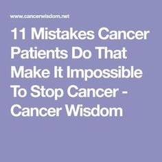 11 Mistakes Cancer Patients Do That Make It Impossible To Stop Cancer - Cancer Wisdom