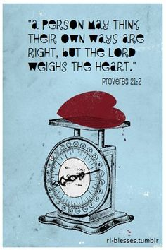 """A person may think their own ways are right, but the Lord weighs the heart.""  Proverbs 21:2"
