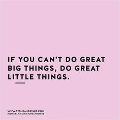 if you can't do great big things, do great little things.