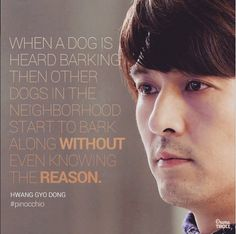 """""""When a dog is heard barking then other dogs in the neighborhood start to bark along without even knowing the reason"""". Hwang Gyo Dong (Lee Pil Mo) - Pinnochio"""