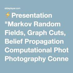 "⚡Presentation ""Markov Random Fields, Graph Cuts, Belief Propagation Computational Photography Connelly Barnes Slides from Bill Freeman."""