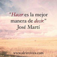 Hacer es la mejor manera de decir. #JoseMarti