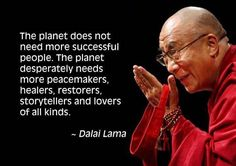 """The planet does not need more 'successful' people. The planet desperately needs more peacemakers, healers, restorers, storytellers and lovers of all kinds. It needs people to live well in their places. It needs people with moral courage willing to join the struggle to make the world habitable and humane and these qualities have little to do with 'success' as our culture is the set."" -Dalai Lama"