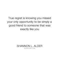"Shannon L. Alder - ""True regret is knowing you missed your only opportunity to be simply a good friend..."". truth, friendship, pain, loss, moving-on, acceptance, letting-go, sad, grief, depression, past, anger, opportunity, sorrow, actions, broken, unrequited-love, illness, rejection, fights, frustration, poor-choices, misunderstanding, soul-connections, the-past, bickering, god-s-plan, like-minded, broken-friendship, brokenhearted, hindsight, lost-family, lost-friend, missed-opportunity…"