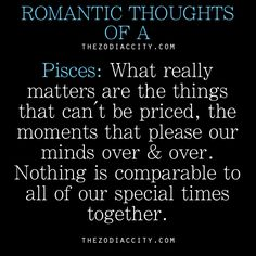 Romantic thoughts of a Pisces….what really matters are the things that can't be priced, the moments that please our minds over & over. Nothing is comparable to all of our special times together.