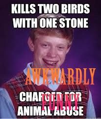 LOL! Check this out Bad luck brian