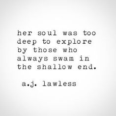 """her soul was too deep to explore by those who always swam in the shallow end"" -a.j.lawless"
