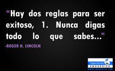 """Hay Dos reglas para ser exitoso: 1) Nunca digas todo lo que sabes..."""" Roger H. Lincoln"""