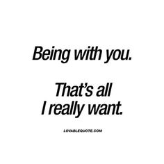 Being with you. That's all I really want.