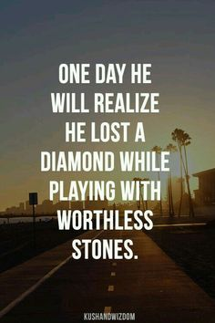 One day HE will realize he lost a diamond while playing with worthless stones.