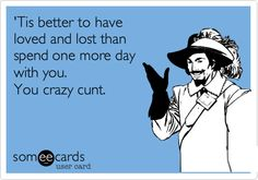 Funny Breakup Ecard: 'Tis better to have loved and lost than spend one more day with you. You crazy cunt.