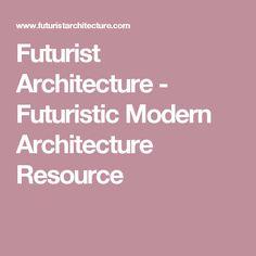 Futurist Architecture - Futuristic Modern Architecture Resource