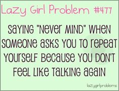 Lazy girl problem  I laugh because it's true...but at the same time I never shut up