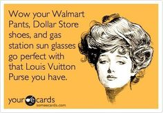Wow your Walmart pants, Dollar Store shoes, and gas station sun glasses go perfect with that Louis Vuitton purse you have.
