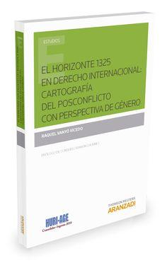El horizonte 1325 en Derecho internacional : cartografía del posconflicto con perspectiva de género / Raquel Vanyó Vicedo.    Aranzadi, 2016