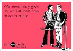 We never really grow up, we just learn how to act in public. -- True Story!! And some people don't even learn that much. LOL