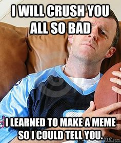 I will crush you all so bad i learned to make a meme so i could tell you.