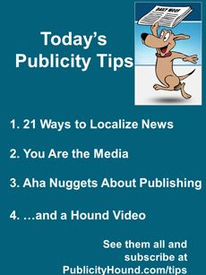 "Publicity Tips–21 Ways to Localize News In the June 6 issue, get 21 more ways to #localize your #news . Also, stop waiting around for the ""big #media people"" to call you. If there's a book inside you that's dying to get out, but it's stuck, here's a nifty inspirational #ebook filled with nuggets to get you moving. Register with your name and email address and grab the #freebook. #publicitytips"