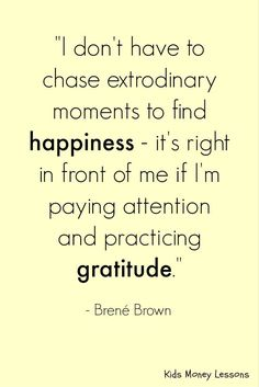 """I don't have to chase extrodinary moments to find happiness - it's right in front of me if I'm paying attention and practicing gratitude. Happy Quotes, Great Quotes, Life Quotes, Happiness Quotes, Brene Brown Quotes, Abundance Quotes, Motivational Quotes, Inspirational Quotes, Money Quotes"