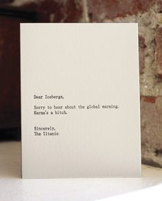Dear Icebergs, Sorry to hear about the global warming. Karma's a bitch. Sincerely, The Titanic — Sapling Press on Etsy