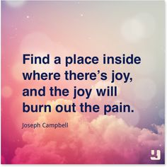 """""""Find a place inside where there's joy, and the joy will burn out the pain.""""—Joseph Campbell"""
