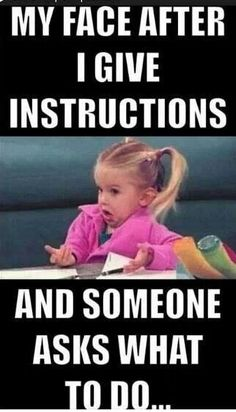 I think this is everyone's face after getting instructions.