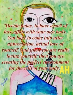 Decide today to have a soft of love affair with your own body. You have to come into utter appreciation, actual love of yourself. Ane when you are loving yoursef, then you are creating the perfect environment for the cells of your body. --Abraham Hicks