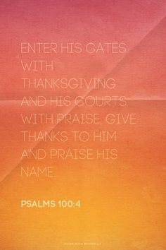 Enter his gates with thanksgiving and his courts with praise; give thanks to him and praise his name. - Psalms 100:4 | made with Spoken.ly