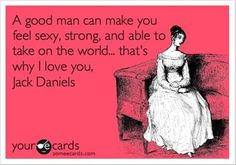 ~ A good man can make you feel sexy, strong, and able to take on the world... that's why I love you, Jack Daniels.