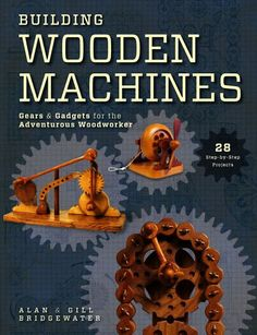 Building Wooden Machines: Gears and Gadgets for the Adventurous Woodworker, a book by Alan Bridgewater, Gill Bridgewater