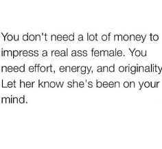 You don't need a lot of money to impress a real ass female. You need effort, energy, and originality. Let her know she's been on your mind. Talking Quotes, Real Talk Quotes, True Quotes, Great Quotes, Quotes To Live By, Funny Quotes, Inspirational Quotes, Queen Quotes, Relationship Quotes
