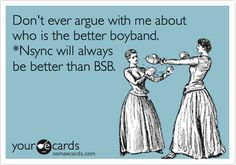 Don't ever argue with me about who is the better boyband. *Nsync will always be better than BSB.
