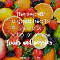 The secret to good health is simple, eat a lot of raw fruits and veggies. | rebelDIETITIAN.US