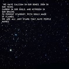 """""""We have calcium in our bones, iron in our veins, carbon in our souls, nitrogen in our brains. 93 percent stardust, with souls made of flames, we are all just stars with people names."""" -unknown"""