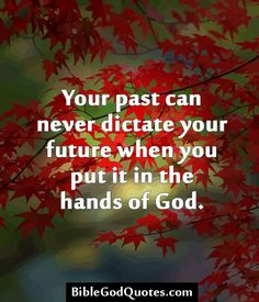 ✞ ✟ BibleGodQuotes.com ✟ ✞  Your past can never dictate your future when you put it in the hands of God.